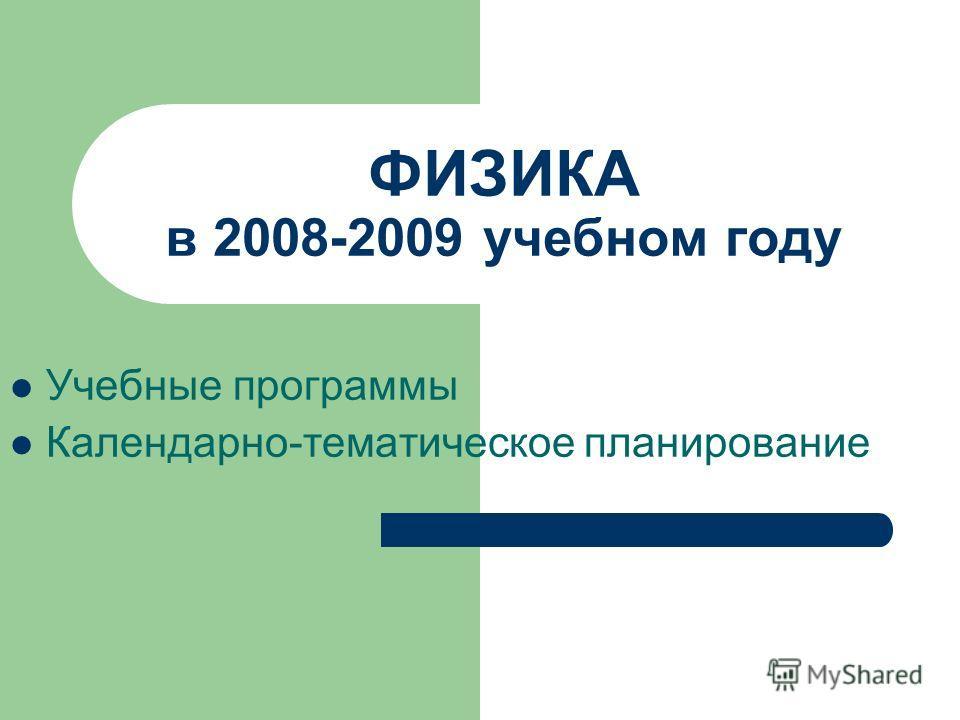 ФИЗИКА в 2008-2009 учебном году Учебные программы Календарно-тематическое планирование
