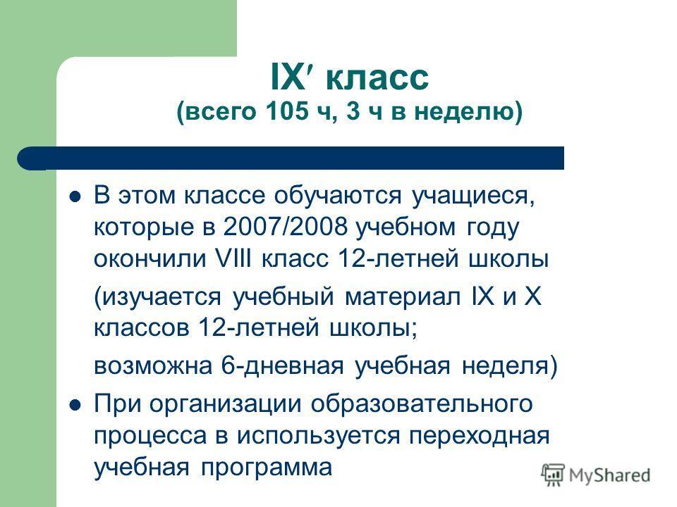 IX класс (всего 105 ч, 3 ч в неделю) В этом классе обучаются учащиеся, которые в 2007/2008 учебном году окончили VIII класс 12-летней школы (изучается учебный материал IX и X классов 12-летней школы; возможна 6-дневная учебная неделя) При организации