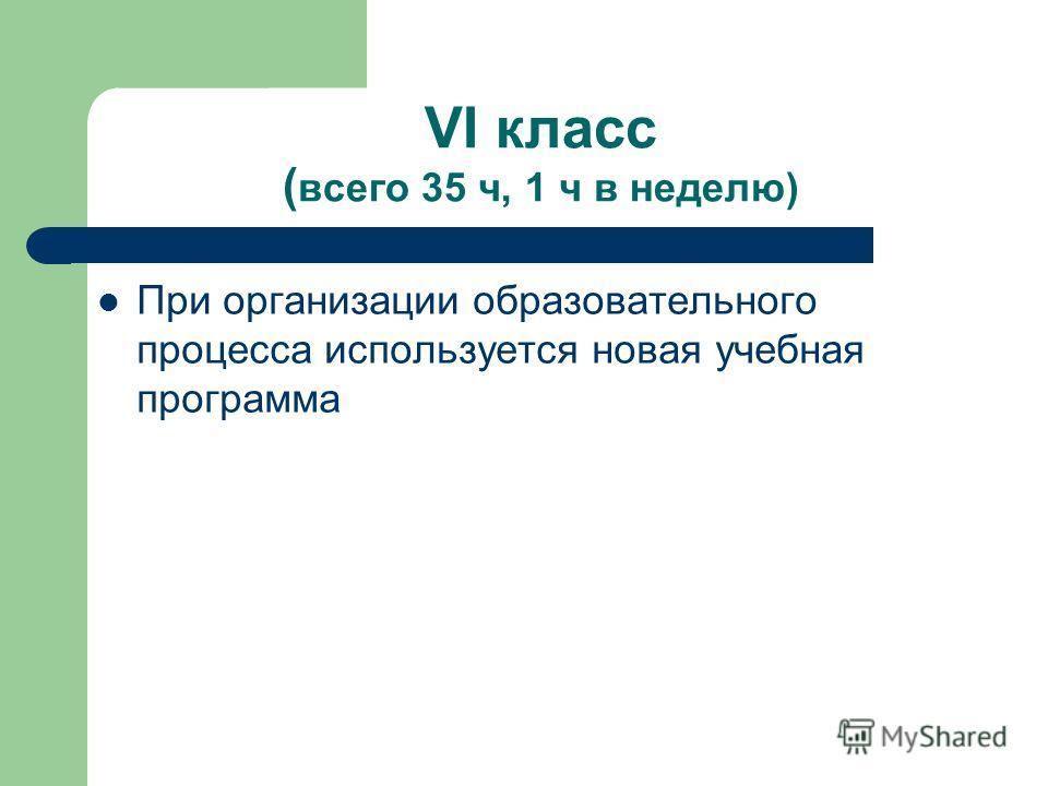 VI класс ( всего 35 ч, 1 ч в неделю) При организации образовательного процесса используется новая учебная программа