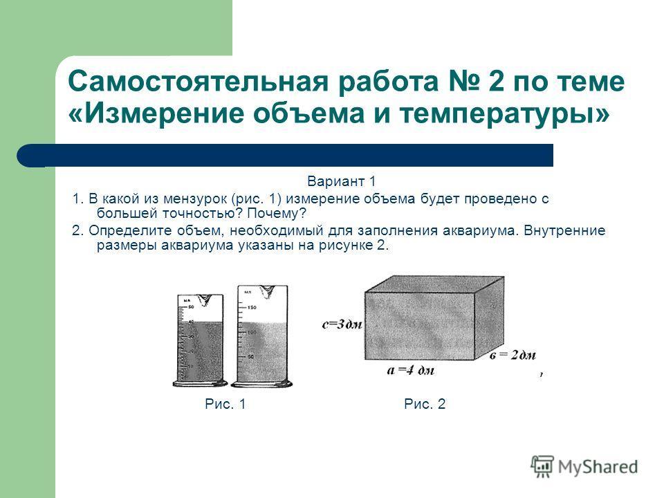 Самостоятельная работа 2 по теме «Измерение объема и температуры» Вариант 1 1. В какой из мензурок (рис. 1) измерение объема будет проведено с большей точностью? Почему? 2. Определите объем, необходимый для заполнения аквариума. Внутренние размеры ак