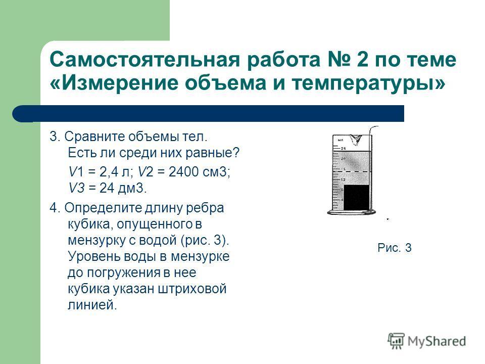 Самостоятельная работа 2 по теме «Измерение объема и температуры» 3. Сравните объемы тел. Есть ли среди них равные? V1 = 2,4 л; V2 = 2400 см 3; V3 = 24 дм 3. 4. Определите длину ребра кубика, опущенного в мензурку с водой (рис. 3). Уровень воды в мен