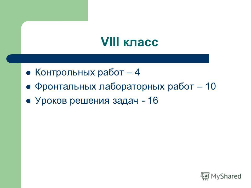 VIII класс Контрольных работ – 4 Фронтальных лабораторных работ – 10 Уроков решения задач - 16