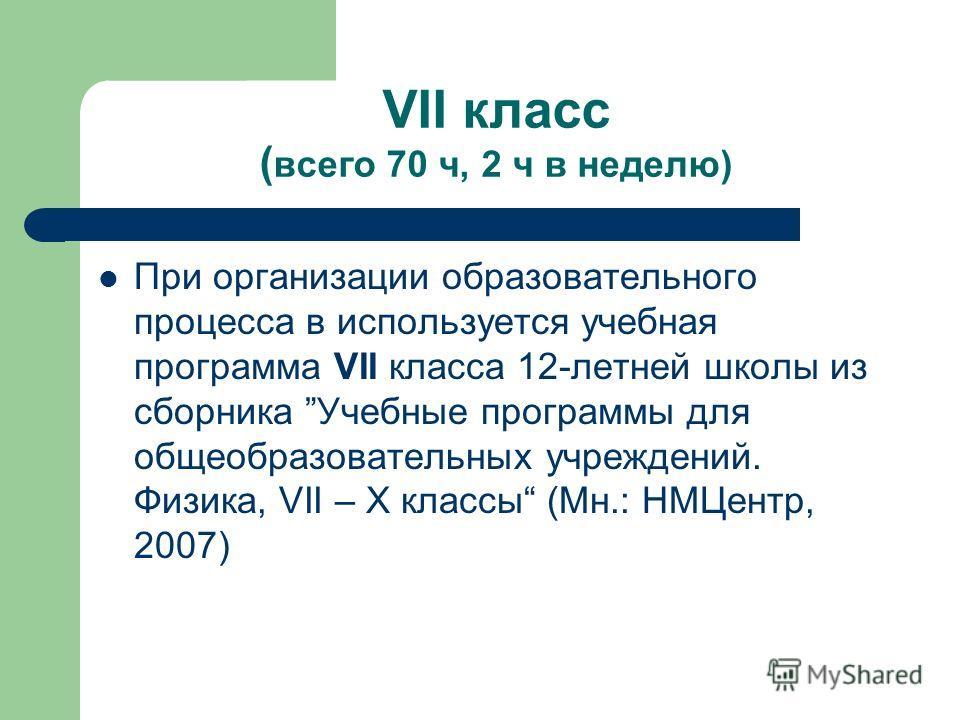 VII класс ( всего 70 ч, 2 ч в неделю) При организации образовательного процесса в используется учебная программа VII класса 12-летней школы из сборника Учебные программы для общеобразовательных учреждений. Физика, VII – X классы (Мн.: НМЦентр, 2007)