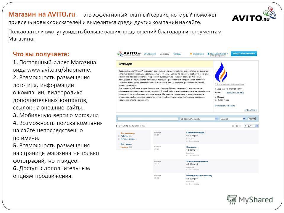 Что вы получаете : 1. Постоянный адрес Магазина вида www.avito.ru/shopname. 2. Возможность размещения логотипа, информации о компании, видеоролика дополнительных контактов, ссылок на внешние сайты. 3. Мобильную версию магазина 4. Возможность поиска к