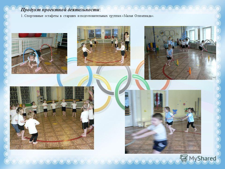 Продукт проектной деятельности: 1. Спортивные эстафеты в старших и подготовительных группах «Малая Олимпиада».