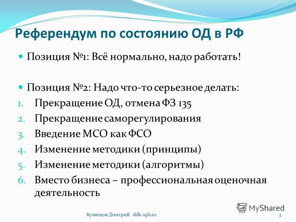 Референдум по состоянию ОД в РФ Позиция 1: Всё нормально, надо работать! Позиция 2: Надо что-то серьезное делать: 1. Прекращение ОД, отмена ФЗ 135 2. Прекращение саморегулирования 3. Введение МСО как ФСО 4. Изменение методики (принципы) 5. Изменение