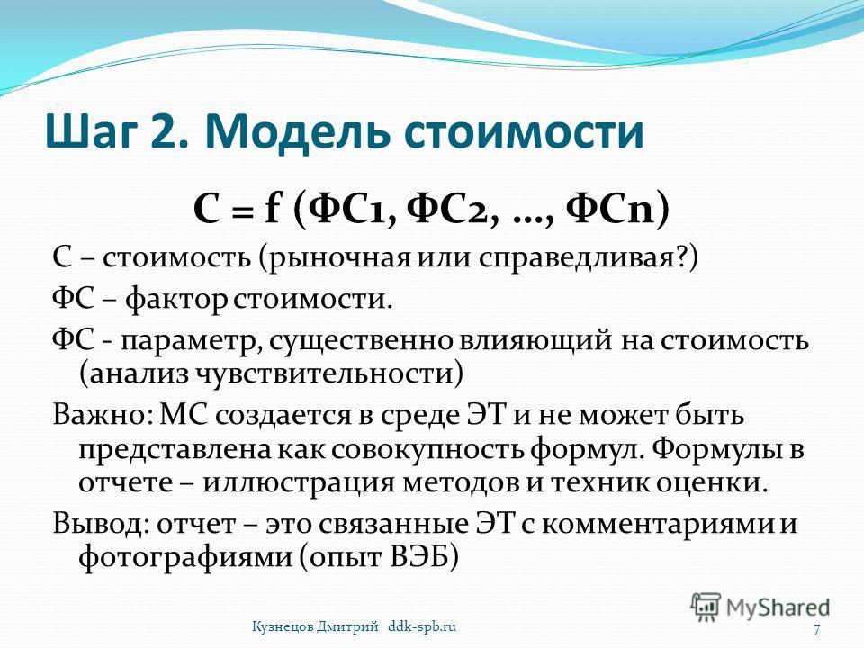 Шаг 2. Модель стоимости C = f (ФС1, ФС2, …, ФСn) С – стоимость (рыночная или справедливая?) ФС – фактор стоимости. ФС - параметр, существенно влияющий на стоимость (анализ чувствительности) Важно: МС создается в среде ЭТ и не может быть представлена
