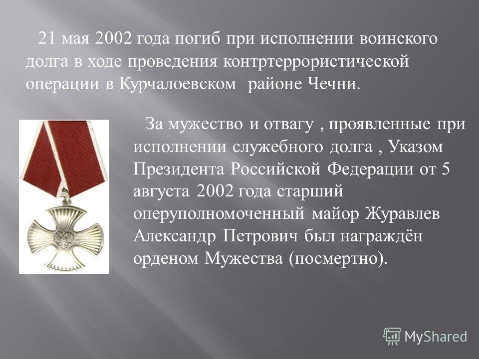 21 мая 2002 года погиб при исполнении воинского долга в ходе проведения контртеррористической операции в Курчалоевском районе Чечни. За мужество и отвагу, проявленные при исполнении служебного долга, Указом Президента Российской Федерации от 5 август