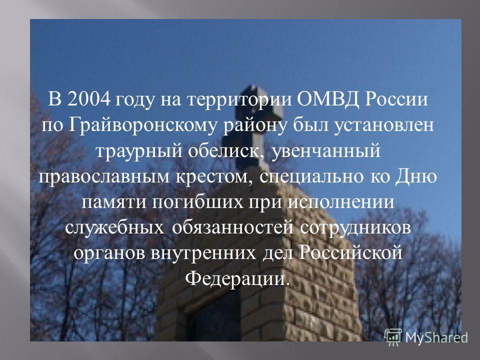 В 2004 году на территории ОМВД России по Грайворонскому району был установлен траурный обелиск, увенчанный православным крестом, специально ко Дню памяти погибших при исполнении служебных обязанностей сотрудников органов внутренних дел Российской Фед