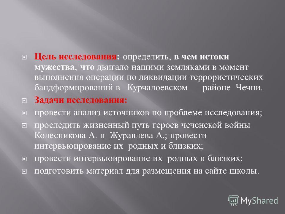 Цель исследования : определить, в чем истоки мужества, что двигало нашими земляками в момент выполнения операции по ликвидации террористических бандформирований в Курчалоевском районе Чечни. Задачи исследования : провести анализ источников по проблем
