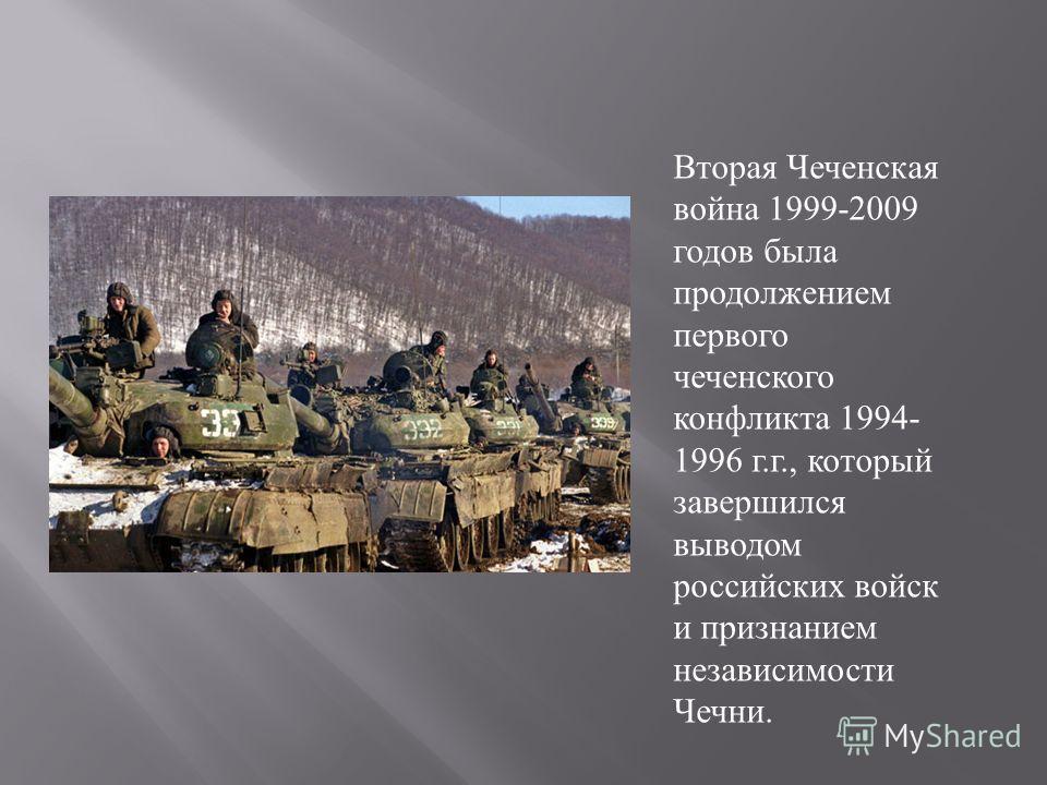 Вторая Чеченская война 1999-2009 годов была продолжением первого чеченского конфликта 1994- 1996 г.г., который завершился выводом российских войск и признанием независимости Чечни.