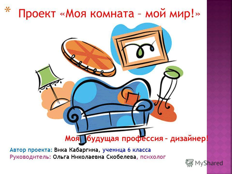 * Проект «Моя комната – мой мир!» Автор проекта: Вика Кабаргина, ученица 6 класса Руководитель: Ольга Николаевна Скобелева, психолог Моя будущая профессия – дизайнер!