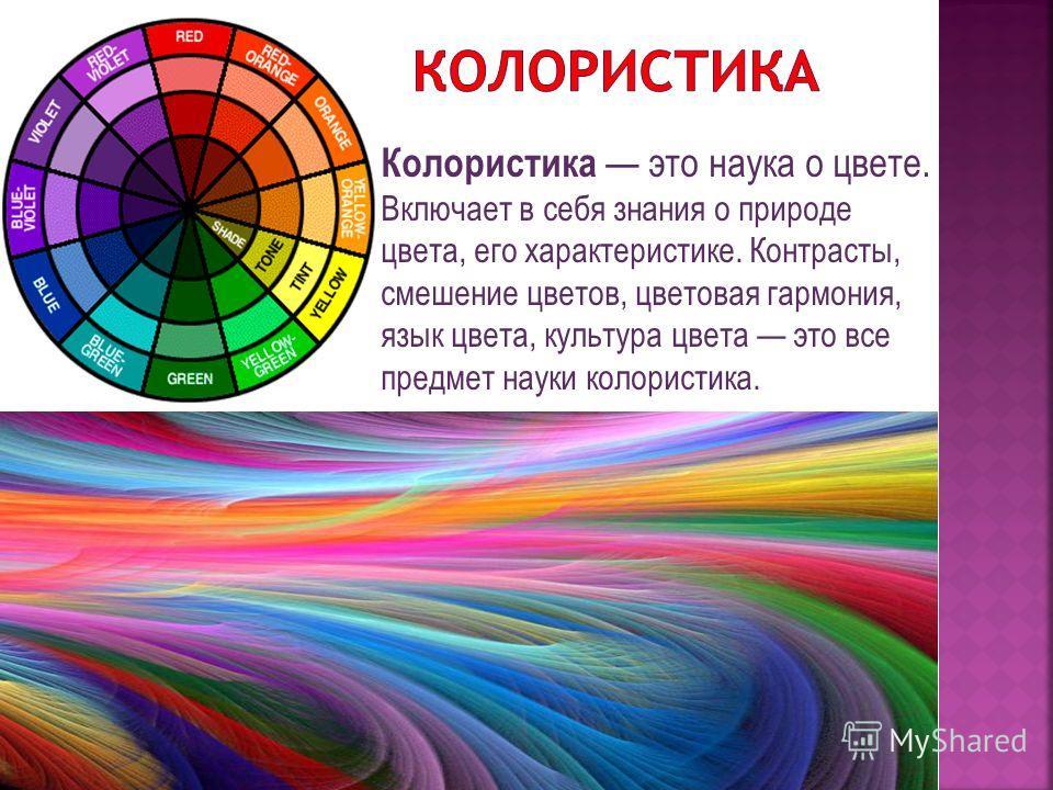 Колористика это наука о цвете. Включает в себя знания о природе цвета, его характеристике. Контрасты, смешение цветов, цветовая гармония, язык цвета, культура цвета это все предмет науки колористика.