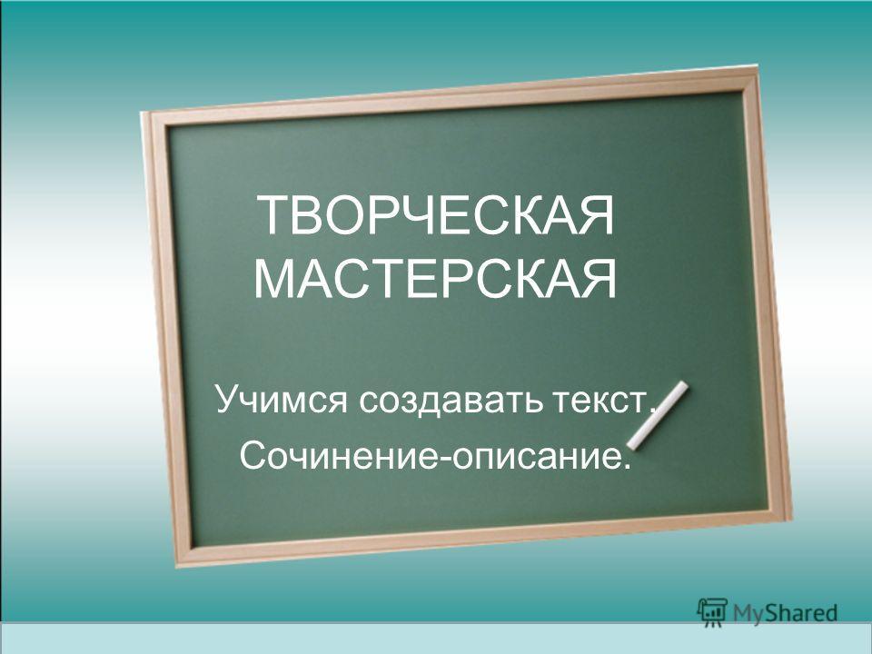 ТВОРЧЕСКАЯ МАСТЕРСКАЯ Учимся создавать текст. Сочинение-описание.