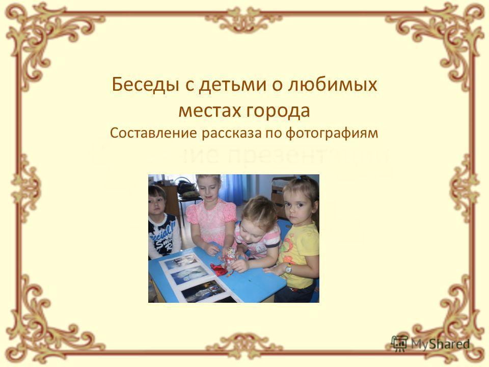 Беседы с детьми о любимых местах города Составление рассказа по фотографиям