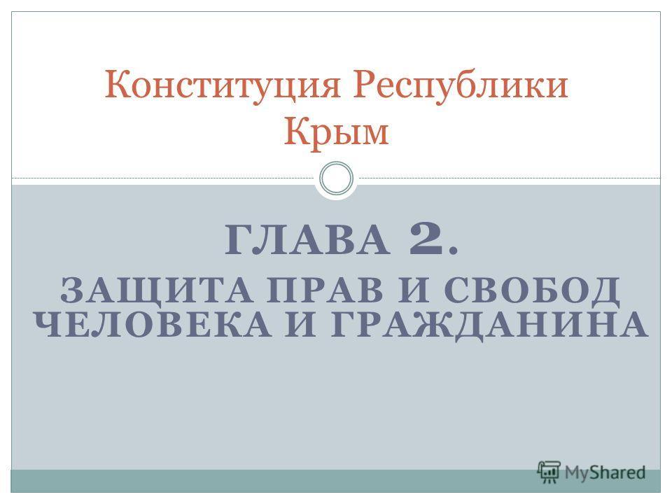 ГЛАВА 2. ЗАЩИТА ПРАВ И СВОБОД ЧЕЛОВЕКА И ГРАЖДАНИНА Конституция Республики Крым