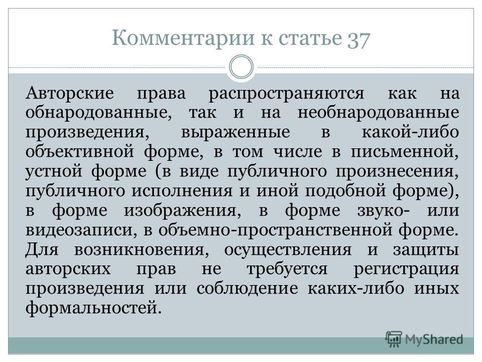 Комментарии к статье 37 Авторские права распространяются как на обнародованные, так и на необнародованные произведения, выраженные в какой-либо объективной форме, в том числе в письменной, устной форме (в виде публичного произнесения, публичного испо