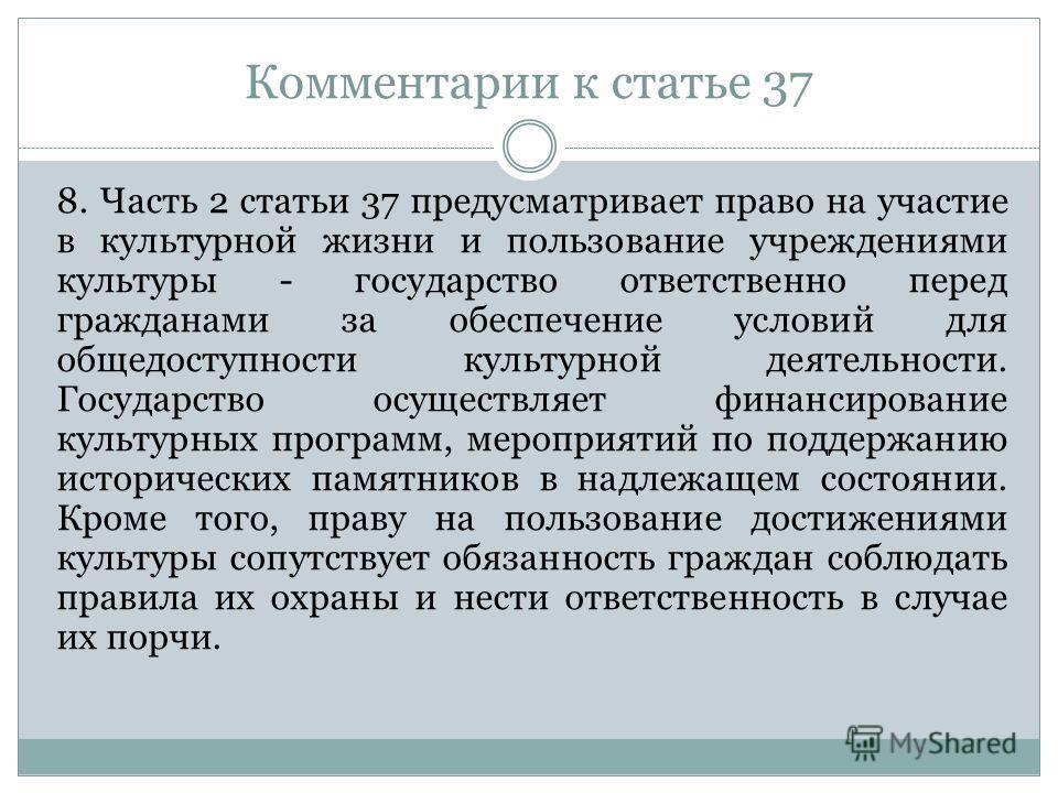 Комментарии к статье 37 8. Часть 2 статьи 37 предусматривает право на участие в культурной жизни и пользование учреждениями культуры - государство ответственно перед гражданами за обеспечение условий для общедоступности культурной деятельности. Госуд