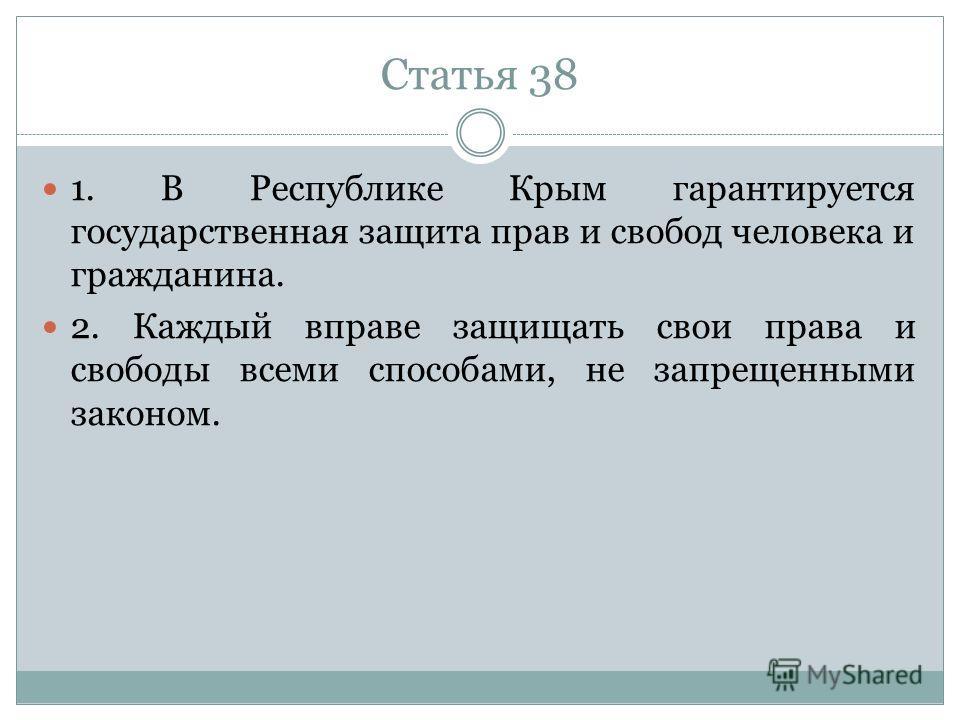Статья 38 1. В Республике Крым гарантируется государственная защита прав и свобод человека и гражданина. 2. Каждый вправе защищать свои права и свободы всеми способами, не запрещенными законом.