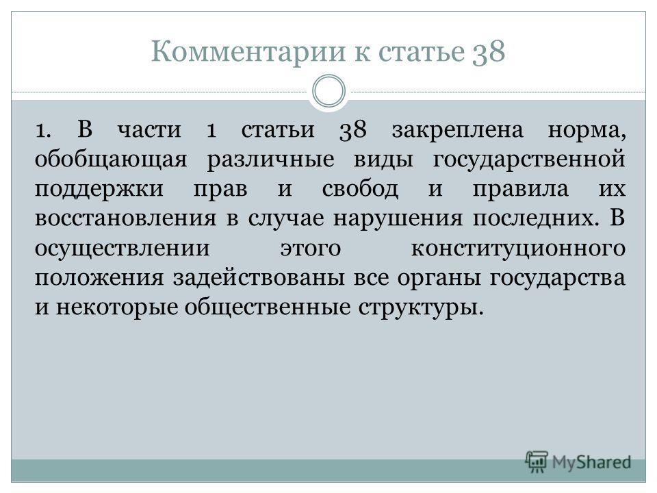 Комментарии к статье 38 1. В части 1 статьи 38 закреплена норма, обобщающая различные виды государственной поддержки прав и свобод и правила их восстановления в случае нарушения последних. В осуществлении этого конституционного положения задействован