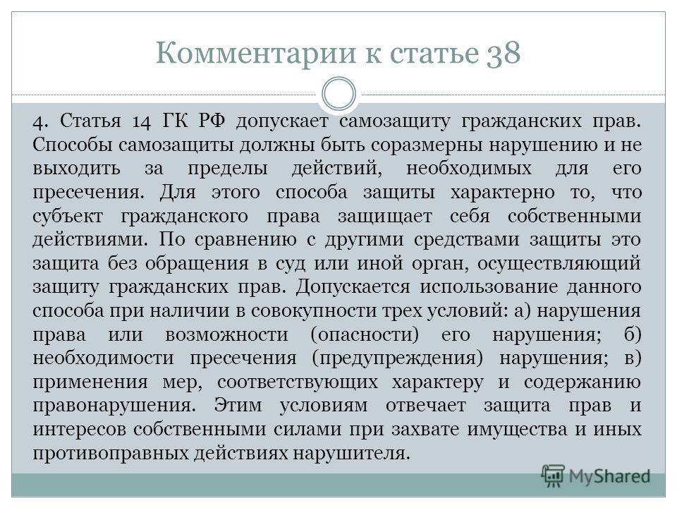 Комментарии к статье 38 4. Статья 14 ГК РФ допускает самозащиту гражданских прав. Способы самозащиты должны быть соразмерны нарушению и не выходить за пределы действий, необходимых для его пресечения. Для этого способа защиты характерно то, что субъе