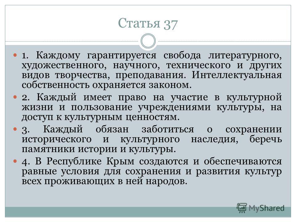 Статья 37 1. Каждому гарантируется свобода литературного, художественного, научного, технического и других видов творчества, преподавания. Интеллектуальная собственность охраняется законом. 2. Каждый имеет право на участие в культурной жизни и пользо