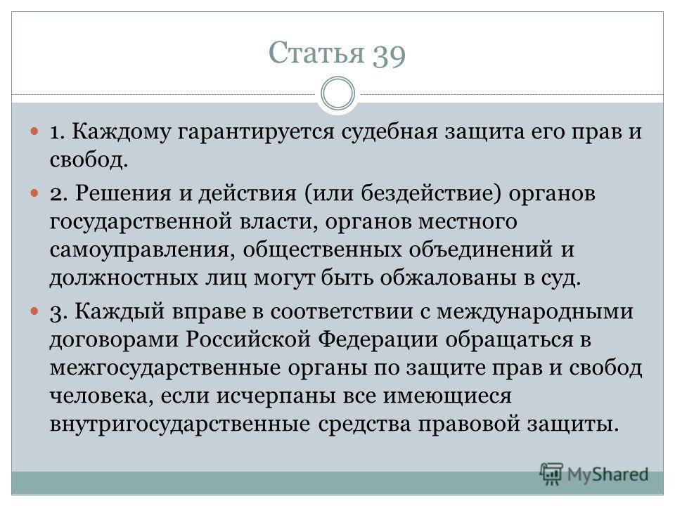 Статья 39 1. Каждому гарантируется судебная защита его прав и свобод. 2. Решения и действия (или бездействие) органов государственной власти, органов местного самоуправления, общественных объединений и должностных лиц могут быть обжалованы в суд. 3.