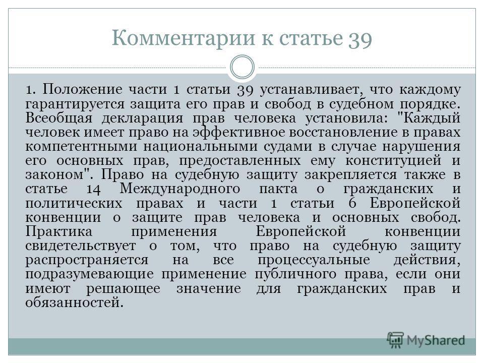 Комментарии к статье 39 1. Положение части 1 статьи 39 устанавливает, что каждому гарантируется защита его прав и свобод в судебном порядке. Всеобщая декларация прав человека установила: