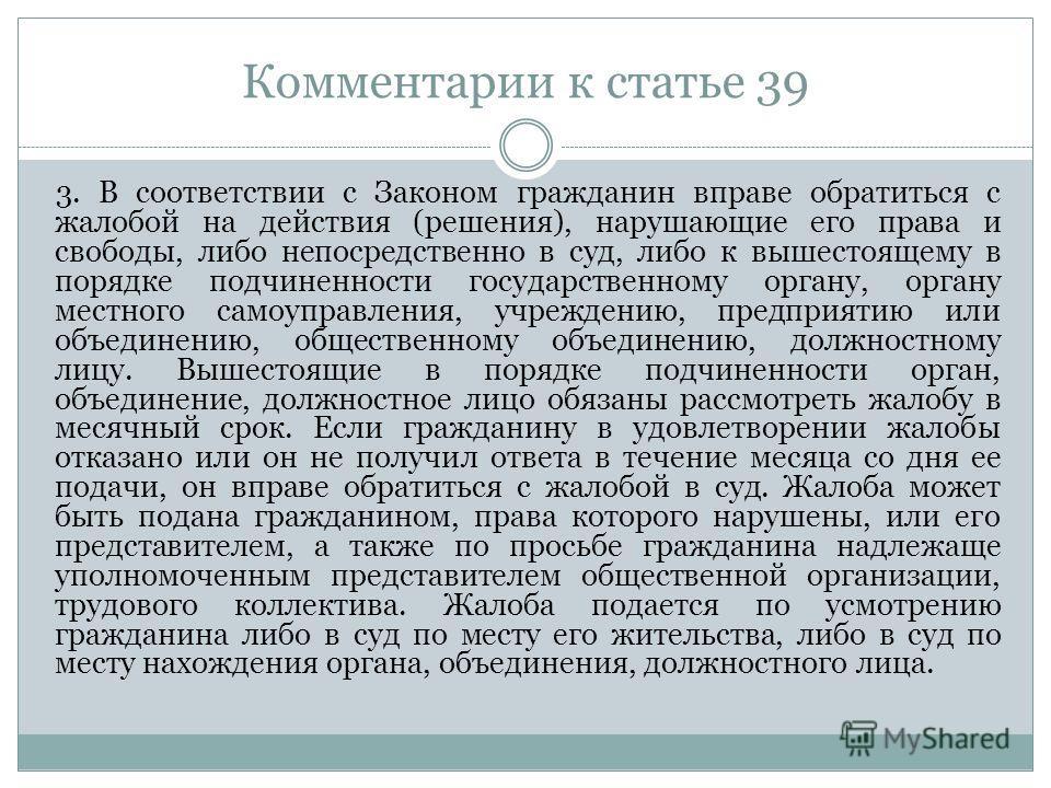 Комментарии к статье 39 3. В соответствии с Законом гражданин вправе обратиться с жалобой на действия (решения), нарушающие его права и свободы, либо непосредственно в суд, либо к вышестоящему в порядке подчиненности государственному органу, органу м