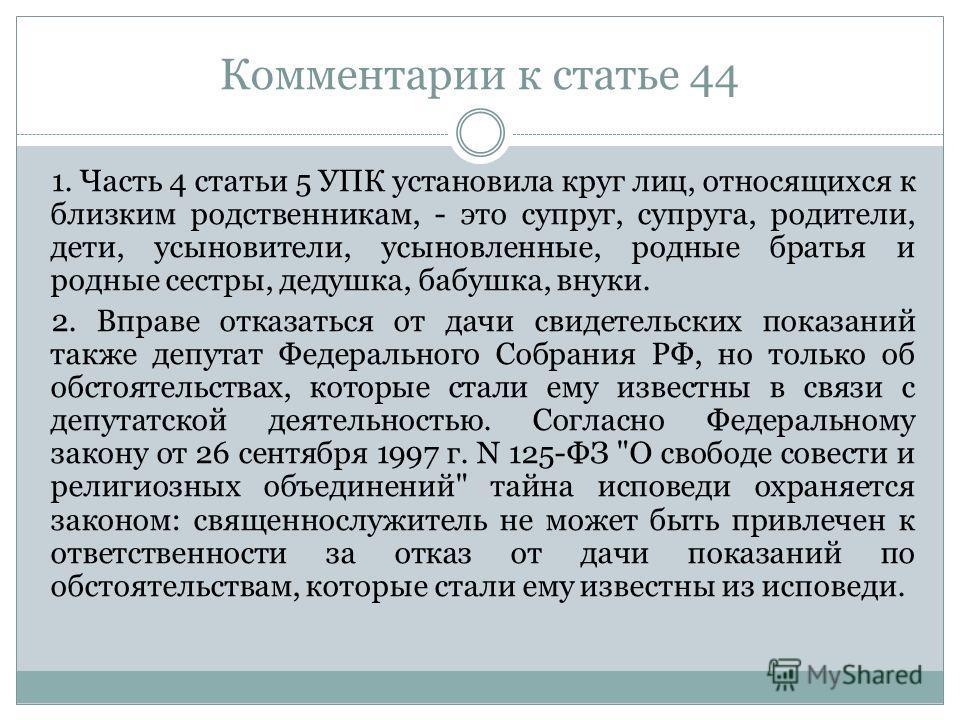 Комментарии к статье 44 1. Часть 4 статьи 5 УПК установила круг лиц, относящихся к близким родственникам, - это супруг, супруга, родители, дети, усыновители, усыновленные, родные братья и родные сестры, дедушка, бабушка, внуки. 2. Вправе отказаться о
