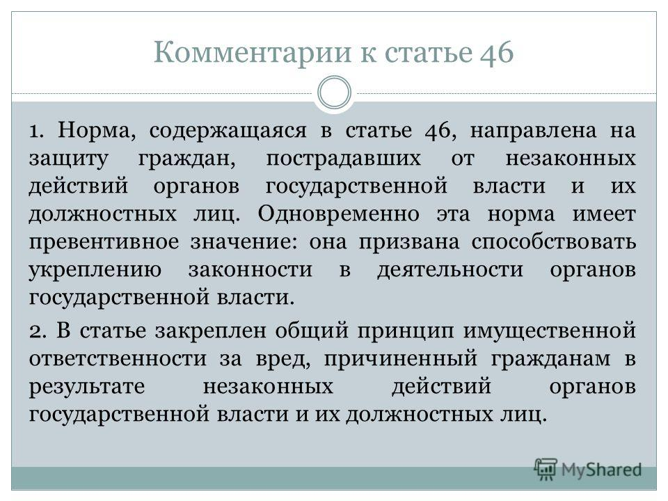 Комментарии к статье 46 1. Норма, содержащаяся в статье 46, направлена на защиту граждан, пострадавших от незаконных действий органов государственной власти и их должностных лиц. Одновременно эта норма имеет превентивное значение: она призвана способ