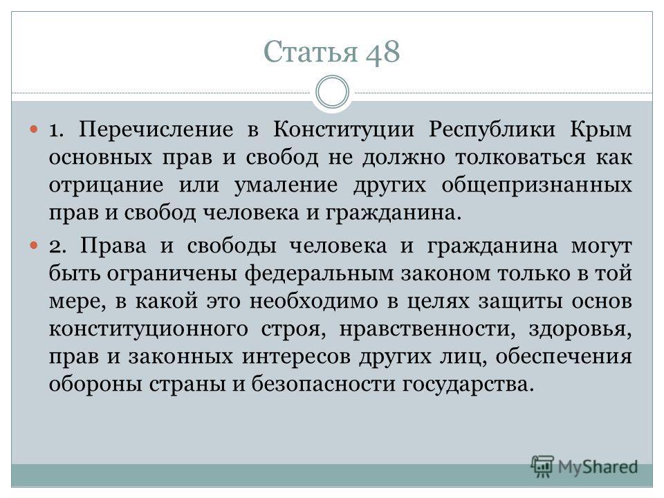Статья 48 1. Перечисление в Конституции Республики Крым основных прав и свобод не должно толковаться как отрицание или умаление других общепризнанных прав и свобод человека и гражданина. 2. Права и свободы человека и гражданина могут быть ограничены