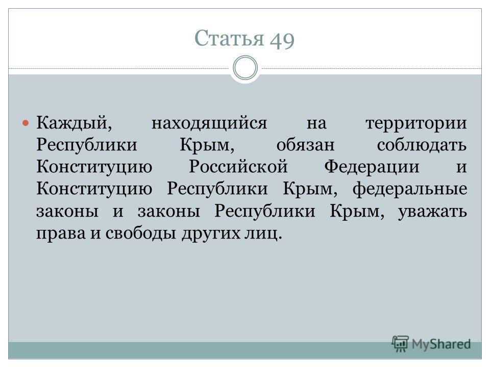 Статья 49 Каждый, находящийся на территории Республики Крым, обязан соблюдать Конституцию Российской Федерации и Конституцию Республики Крым, федеральные законы и законы Республики Крым, уважать права и свободы других лиц.