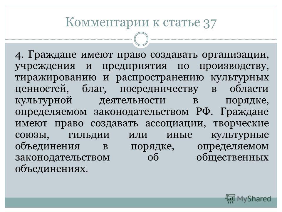 Комментарии к статье 37 4. Граждане имеют право создавать организации, учреждения и предприятия по производству, тиражированию и распространению культурных ценностей, благ, посредничеству в области культурной деятельности в порядке, определяемом зако