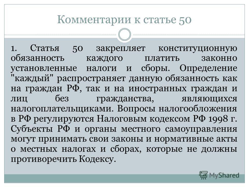 Комментарии к статье 50 1. Статья 50 закрепляет конституционную обязанность каждого платить законно установленные налоги и сборы. Определение