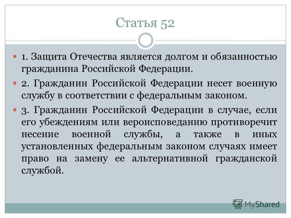 Статья 52 1. Защита Отечества является долгом и обязанностью гражданина Российской Федерации. 2. Гражданин Российской Федерации несет военную службу в соответствии с федеральным законом. 3. Гражданин Российской Федерации в случае, если его убеждениям