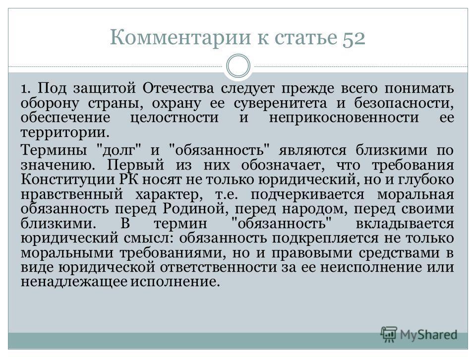 Комментарии к статье 52 1. Под защитой Отечества следует прежде всего понимать оборону страны, охрану ее суверенитета и безопасности, обеспечение целостности и неприкосновенности ее территории. Термины