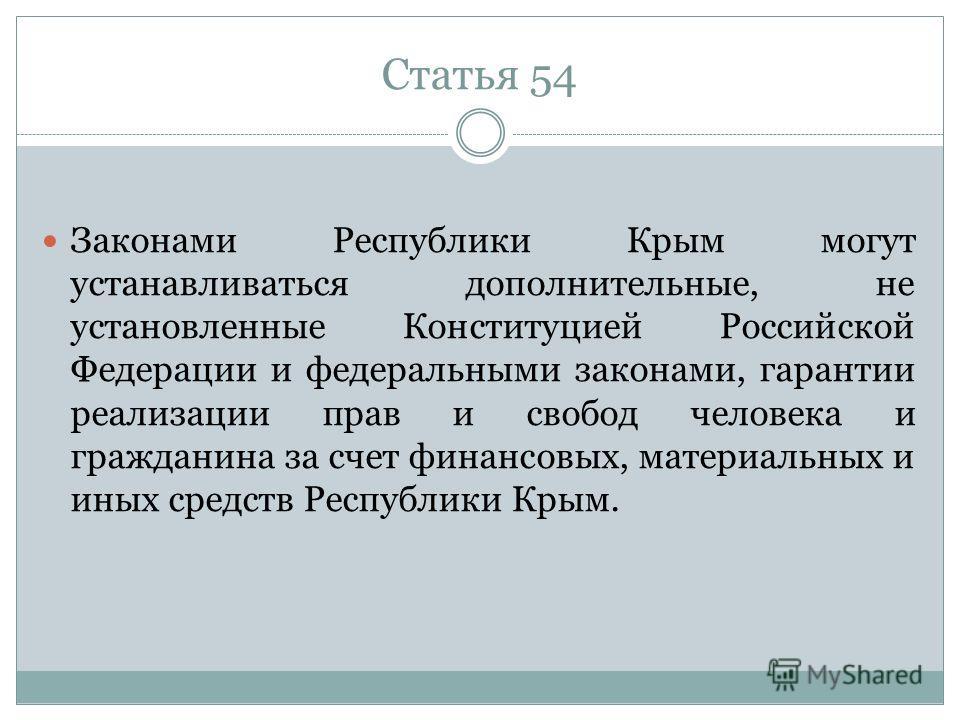 Статья 54 Законами Республики Крым могут устанавливаться дополнительные, не установленные Конституцией Российской Федерации и федеральными законами, гарантии реализации прав и свобод человека и гражданина за счет финансовых, материальных и иных средс