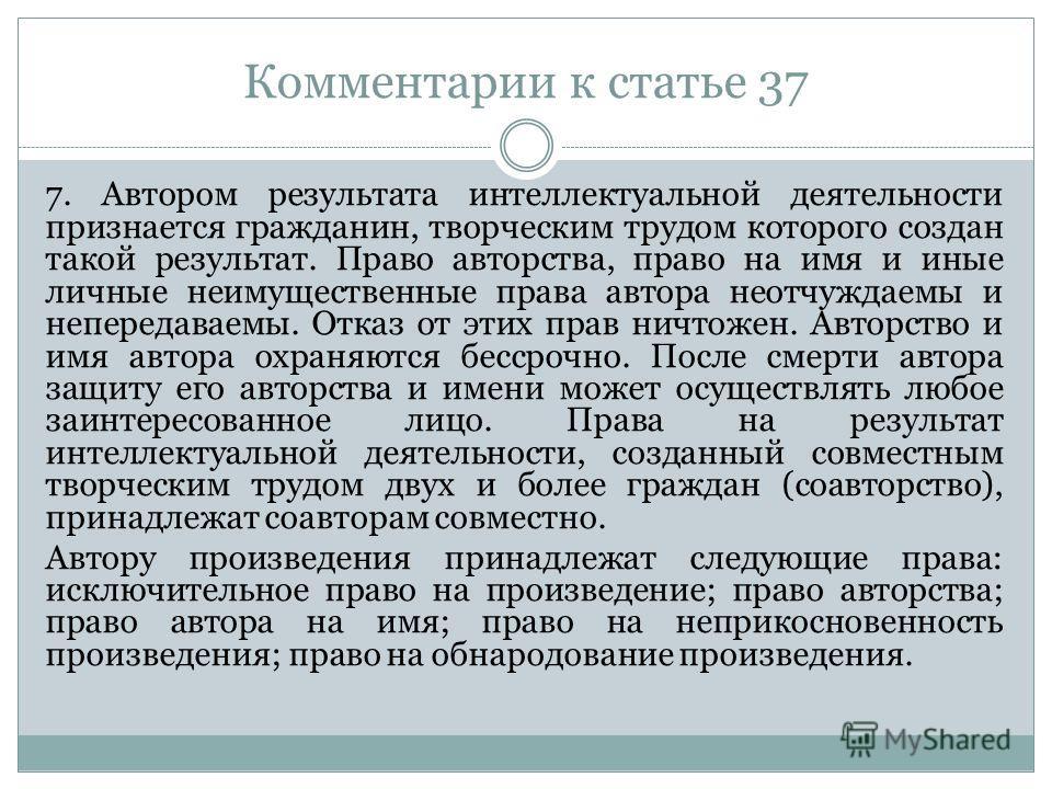 Комментарии к статье 37 7. Автором результата интеллектуальной деятельности признается гражданин, творческим трудом которого создан такой результат. Право авторства, право на имя и иные личные неимущественные права автора неотчуждаемы и непередаваемы