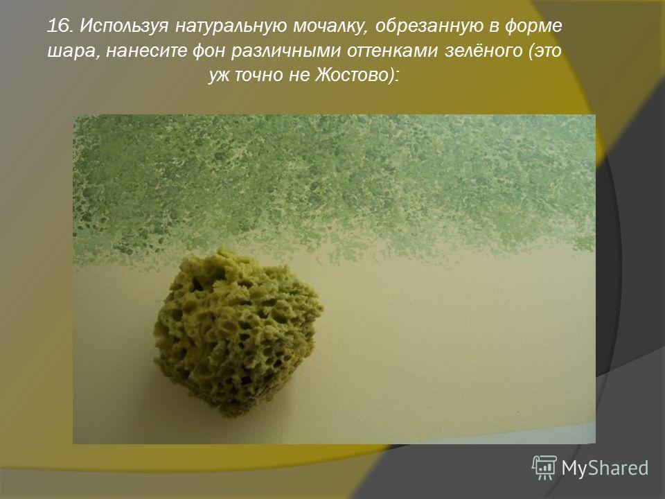 16. Используя натуральную мочалку, обрезанную в форме шара, нанесите фон различными оттенками зелёного (это уж точно не Жостово):