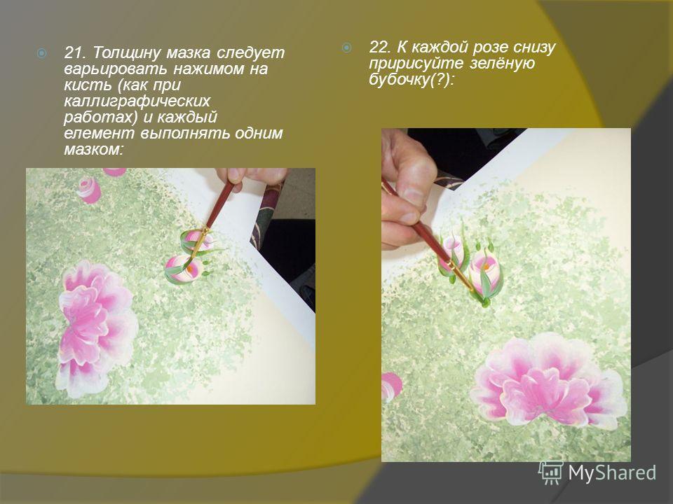 21. Толщину мазка следует варьировать нажимом на кисть (как при каллиграфических работах) и каждый элемент выполнять одним мазком: 22. К каждой розе снизу пририсуйте зелёную бабочку(?):