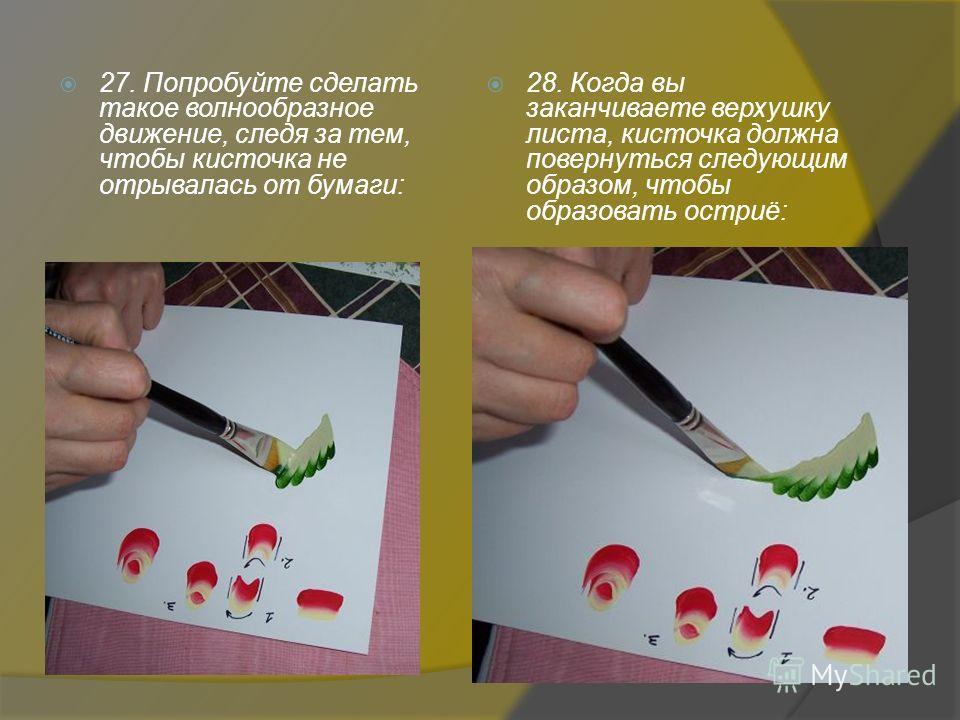 27. Попробуйте сделать такое волнообразное движение, следя за тем, чтобы кисточка не отрывалась от бумаги: 28. Когда вы заканчиваете верхушку листа, кисточка должна повернуться следующим образом, чтобы образовать остриё: