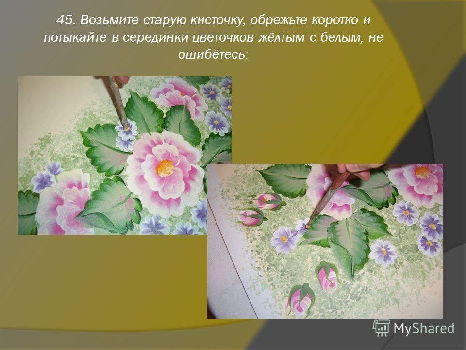 45. Возьмите старую кисточку, обрежьте коротко и потыкайте в серединки цветочков жёлтым с белым, не ошибётесь: