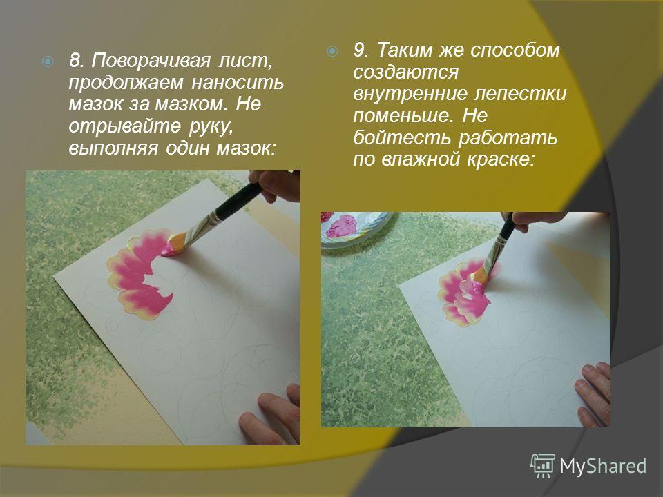8. Поворачивая лист, продолжаем наносить мазок за мазком. Не отрывайте руку, выполняя один мазок: 9. Таким же способом создаются внутренние лепестки поменьше. Не бойтесь работать по влажной краске: