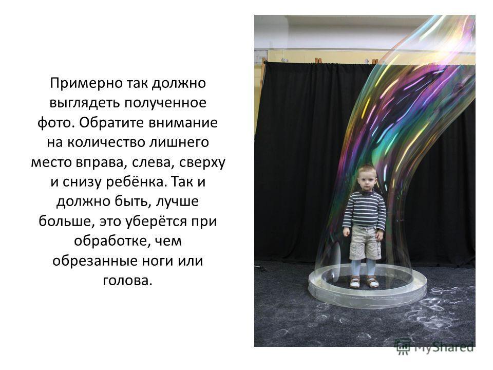 Примерно так должно выглядеть полученное фото. Обратите внимание на количество лишнего место справа, слева, сверху и снизу ребёнка. Так и должно быть, лучше больше, это уберётся при обработке, чем обрезанные ноги или голова.
