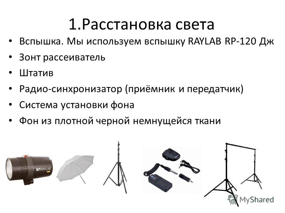 1. Расстановка света Вспышка. Мы используем вспышку RAYLAB RP-120 Дж Зонт рассеиватель Штатив Радио-синхронизатор (приёмник и передатчик) Система установки фона Фон из плотной черной немнущейся ткани