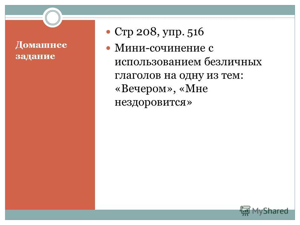 Домашнее задание Стр 208, упр. 516 Мини-сочинение с использованием безличных глаголов на одну из тем: «Вечером», «Мне нездоровится»