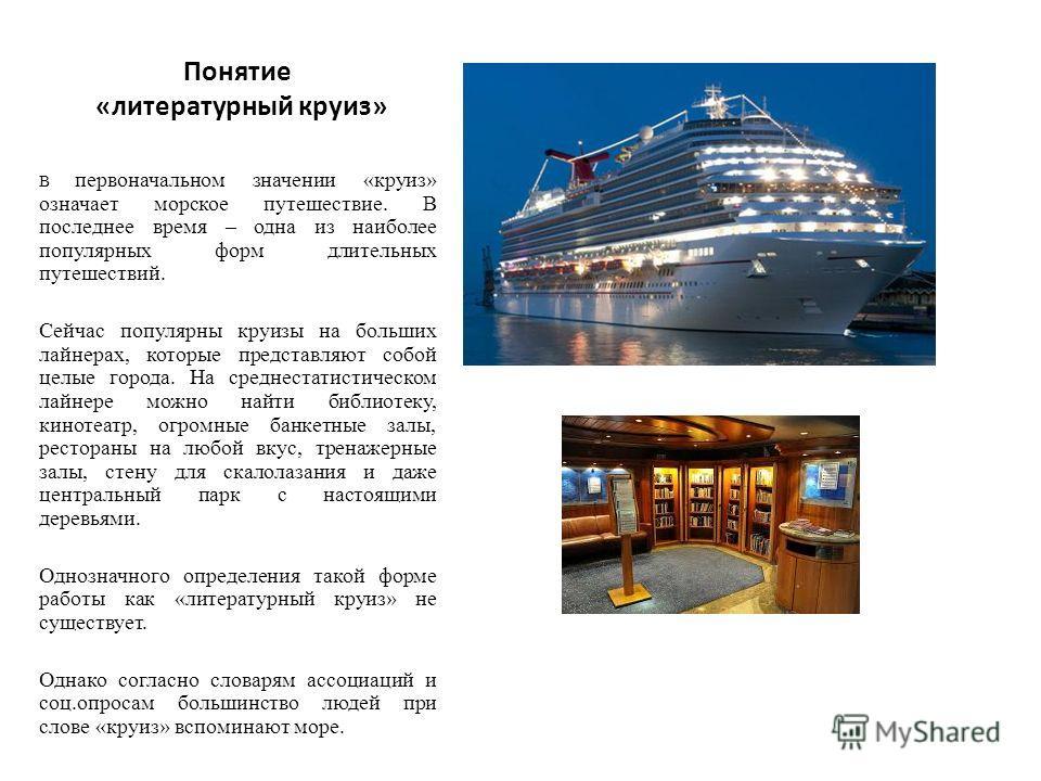 Понятие «литературный круиз» В первоначальном значении «круиз» означает морское путешествие. В последнее время – одна из наиболее популярных форм длительных путешествий. Сейчас популярны круизы на больших лайнерах, которые представляют собой целые го