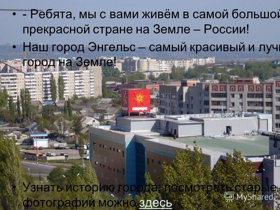 - Ребята, мы с вами живём в самой большой и прекрасной стране на Земле – России! Наш город Энгельс – самый красивый и лучший город на Земле! Узнать историю города, посмотреть старые фотографии можно здесь