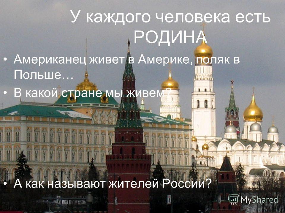 У каждого человека есть РОДИНА Американец живет в Америке, поляк в Польше… В какой стране мы живем? А как называют жителей России?